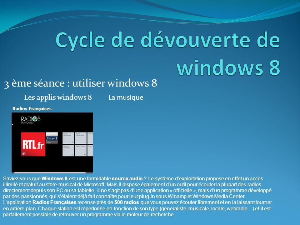 3 ème séance : utiliser windows 8 Les applis windows 8La musique Radios Françaises Saviez-vous que Windows 8 est une formidable source audio .