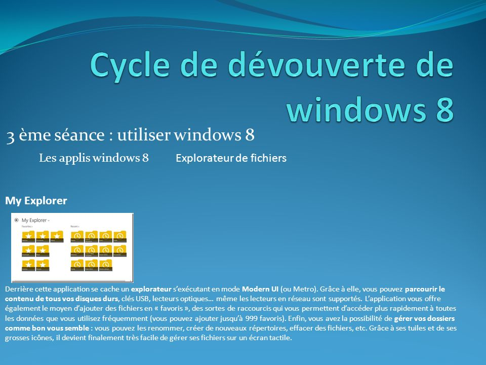 3 ème séance : utiliser windows 8 Les applis windows 8Explorateur de fichiers My Explorer Derrière cette application se cache un explorateur sexécutant en mode Modern UI (ou Metro).