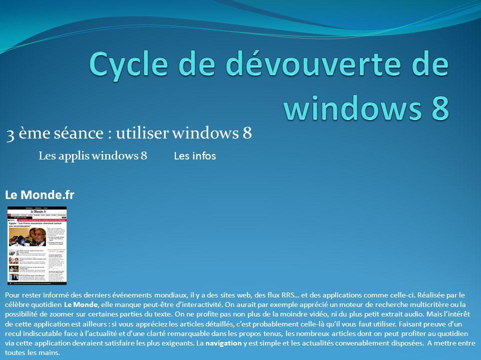 3 ème séance : utiliser windows 8 Les applis windows 8Les infos Le Monde.fr Pour rester informé des derniers événements mondiaux, il y a des sites web, des flux RRS… et des applications comme celle-ci.