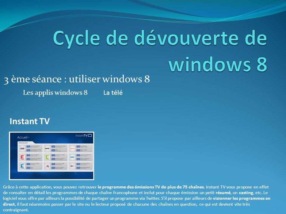 3 ème séance : utiliser windows 8 Les applis windows 8La télé Instant TV Grâce à cette application, vous pouvez retrouver le programme des émissions TV de plus de 75 chaînes.