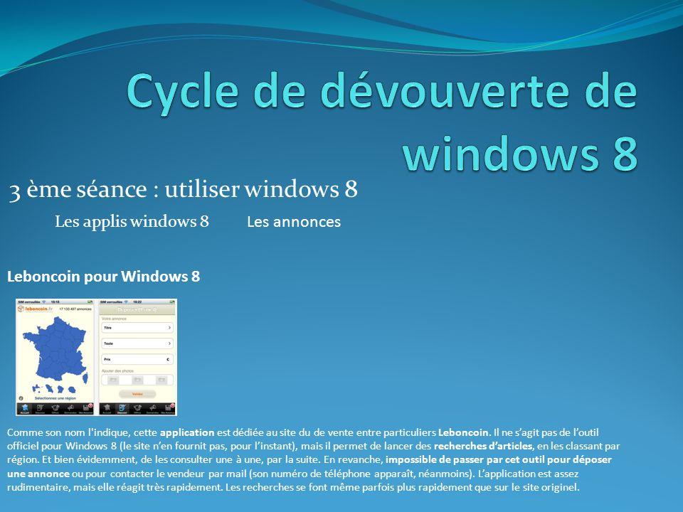 3 ème séance : utiliser windows 8 Les applis windows 8Les annonces Leboncoin pour Windows 8 Comme son nom l indique, cette application est dédiée au site du de vente entre particuliers Leboncoin.