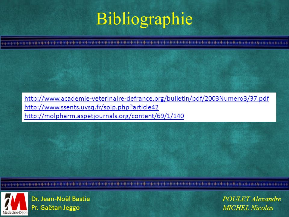 Bibliographie http://www.academie-veterinaire-defrance.org/bulletin/pdf/2003Numero3/37.pdf http://www.ssents.uvsq.fr/spip.php?article42 http://molphar