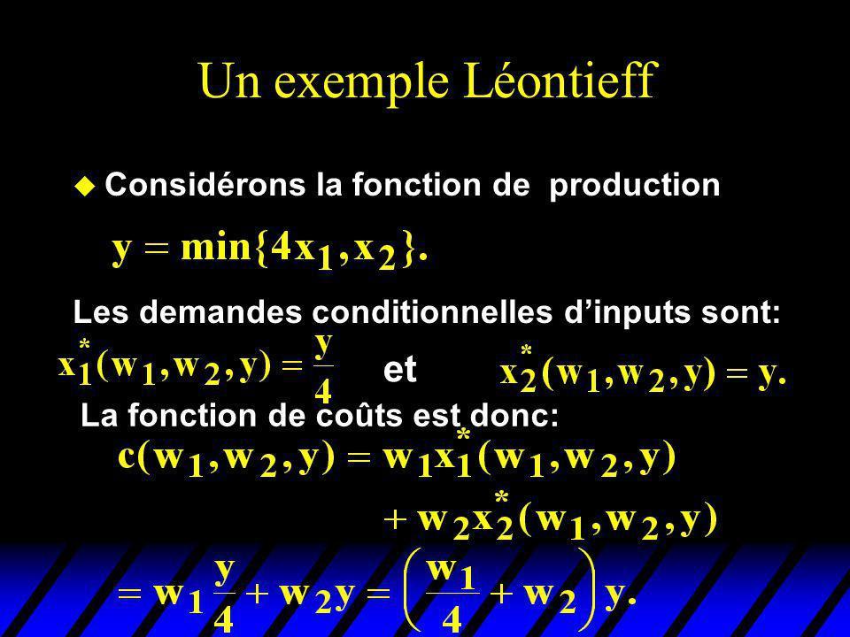 Un exemple Léontieff u Considérons la fonction de production Les demandes conditionnelles dinputs sont: et La fonction de coûts est donc: