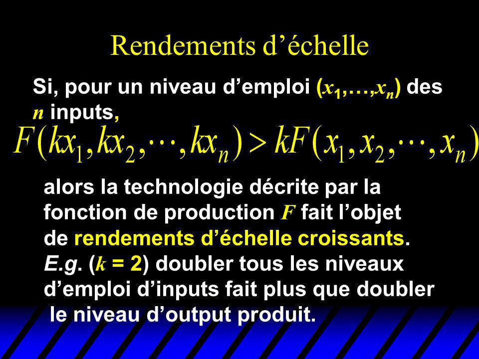 Rendements déchelle Si, pour un niveau demploi ( x 1,…, x n ) des n inputs, alors la technologie décrite par la fonction de production F fait lobjet de rendements déchelle croissants.
