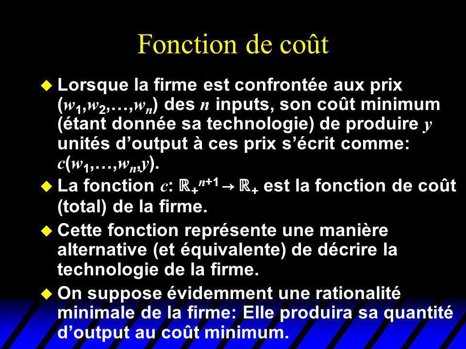 Fonction de coût Lorsque la firme est confrontée aux prix ( w 1, w 2,…, w n ) des n inputs, son coût minimum (étant donnée sa technologie) de produire y unités doutput à ces prix sécrit comme: c ( w 1,…, w n, y ).