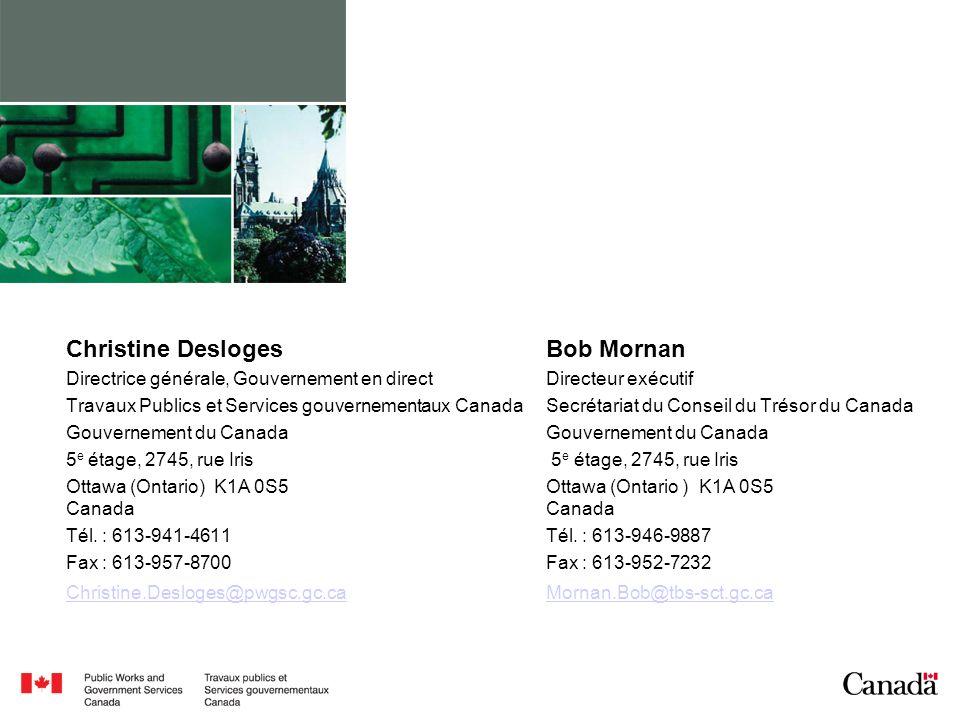 Christine Desloges Bob Mornan Directrice générale, Gouvernement en direct Directeur exécutif Travaux Publics et Services gouvernementaux CanadaSecrétariat du Conseil du Trésor du CanadaGouvernement du Canada 5 e étage, 2745, rue Iris Ottawa (Ontario) K1A 0S5Ottawa (Ontario ) K1A 0S5 CanadaCanada Tél.