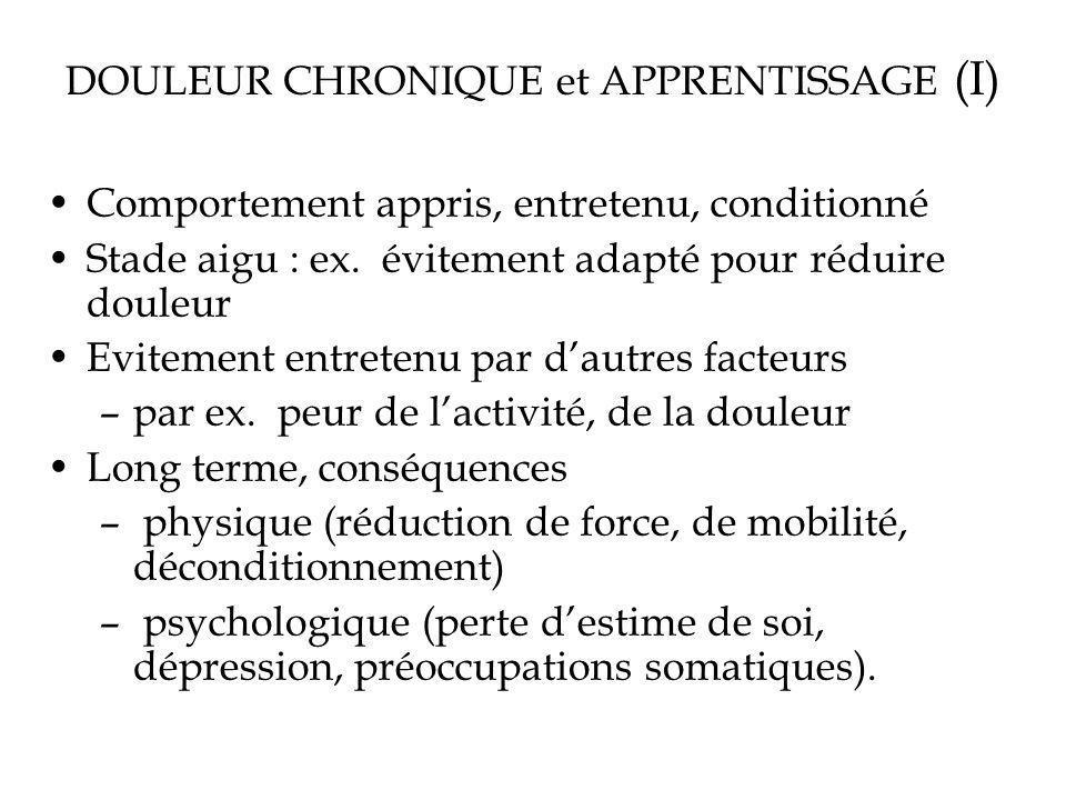 DOULEUR CHRONIQUE et APPRENTISSAGE (I) Comportement appris, entretenu, conditionné Stade aigu : ex. évitement adapté pour réduire douleur Evitement en