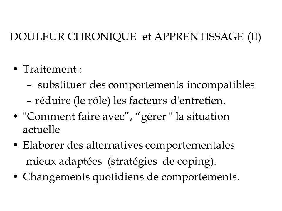 DOULEUR CHRONIQUE et APPRENTISSAGE (II) Traitement : – substituer des comportements incompatibles –réduire (le rôle) les facteurs d entretien.