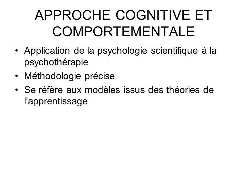 APPROCHE COGNITIVE ET COMPORTEMENTALE Application de la psychologie scientifique à la psychothérapie Méthodologie précise Se réfère aux modèles issus