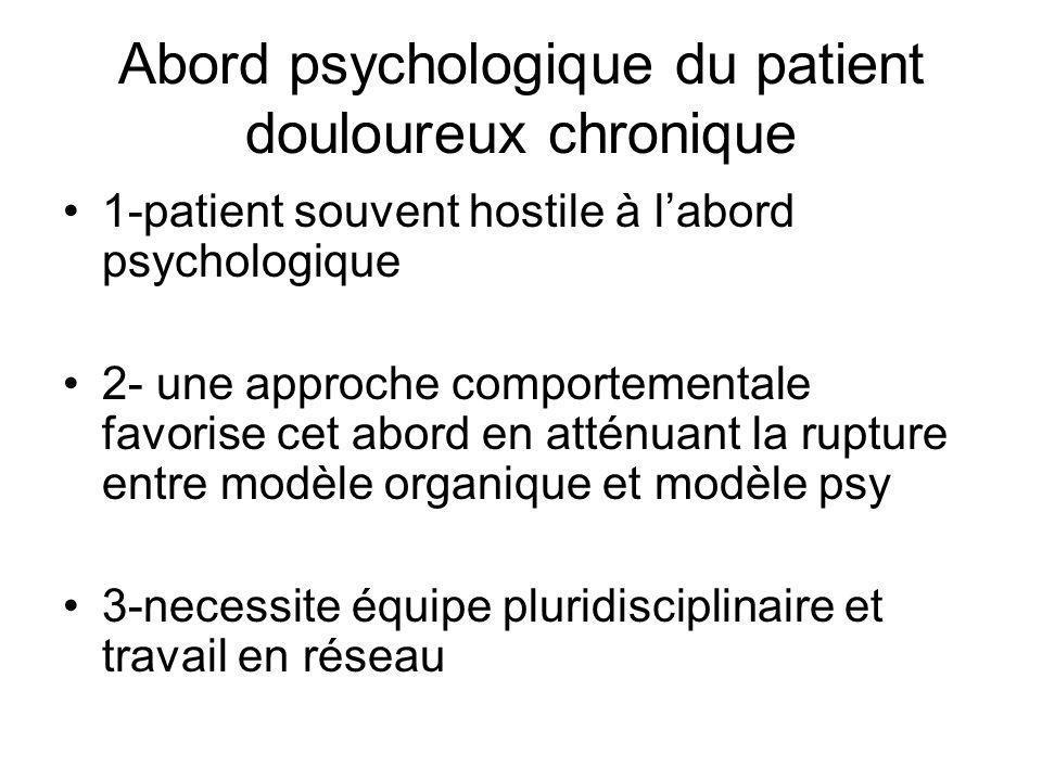 Abord psychologique du patient douloureux chronique 1-patient souvent hostile à labord psychologique 2- une approche comportementale favorise cet abord en atténuant la rupture entre modèle organique et modèle psy 3-necessite équipe pluridisciplinaire et travail en réseau