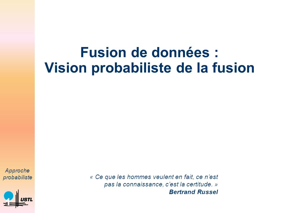 Approche probabiliste 1 Fusion de données : Vision probabiliste de la fusion « Ce que les hommes veulent en fait, ce nest pas la connaissance, cest la certitude.
