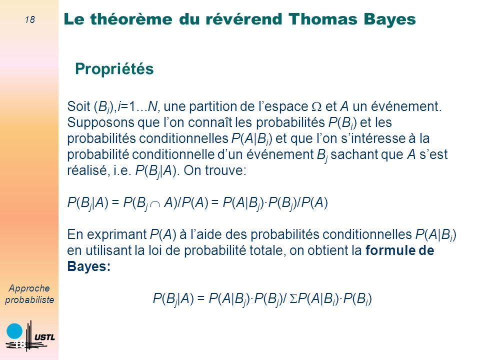 17 Approche probabiliste 17 Le théorème du révérend Thomas Bayes Propriétés Approche bayesienne compare des hypothèses aux données réelles; Approche classique compare les données réelles à des données hypothétiques.