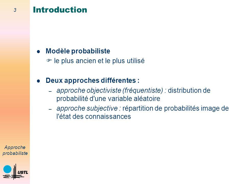 3 Approche probabiliste 3 Modèle probabiliste le plus ancien et le plus utilisé Deux approches différentes : – approche objectiviste (fréquentiste) : distribution de probabilité d une variable aléatoire – approche subjective : répartition de probabilités image de l état des connaissances Introduction