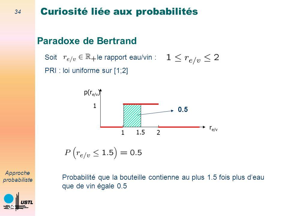 33 Approche probabiliste 33 Paradoxe de Bertrand Curiosité liée aux probabilités Question : Probabilité que la bouteille contienne au plus 1.5 fois plus deau que de vin .