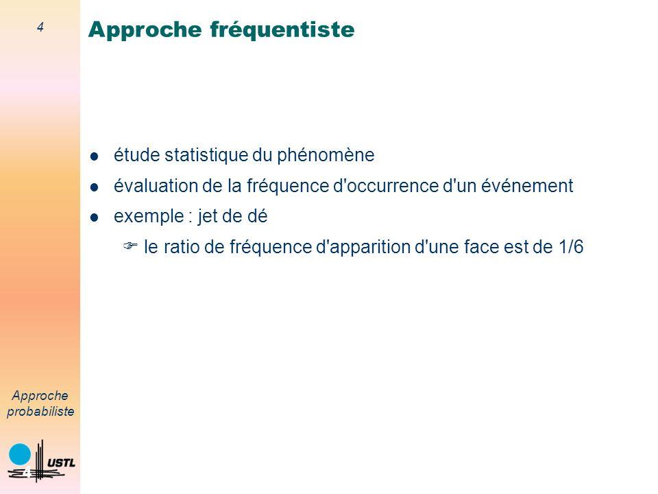 4 Approche probabiliste 4 étude statistique du phénomène évaluation de la fréquence d occurrence d un événement exemple : jet de dé le ratio de fréquence d apparition d une face est de 1/6 Approche fréquentiste