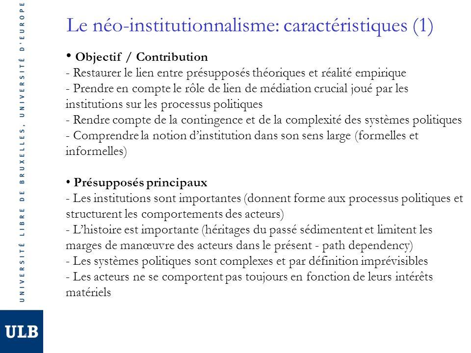 Le néo-institutionnalisme: caractéristiques (1) Objectif / Contribution - Restaurer le lien entre présupposés théoriques et réalité empirique - Prendre en compte le rôle de lien de médiation crucial joué par les institutions sur les processus politiques - Rendre compte de la contingence et de la complexité des systèmes politiques - Comprendre la notion dinstitution dans son sens large (formelles et informelles) Présupposés principaux - Les institutions sont importantes (donnent forme aux processus politiques et structurent les comportements des acteurs) - Lhistoire est importante (héritages du passé sédimentent et limitent les marges de manœuvre des acteurs dans le présent - path dependency) - Les systèmes politiques sont complexes et par définition imprévisibles - Les acteurs ne se comportent pas toujours en fonction de leurs intérêts matériels