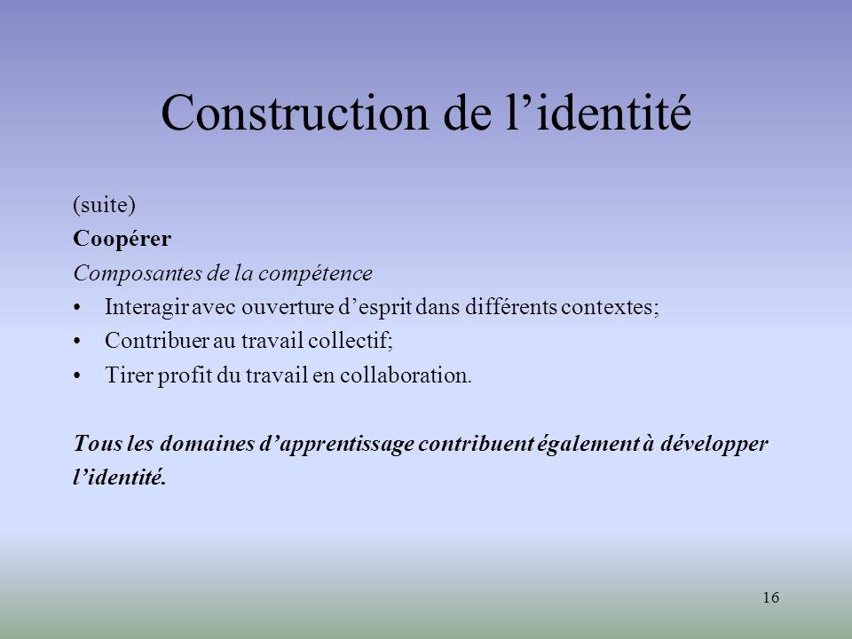 16 Construction de lidentité (suite) Coopérer Composantes de la compétence Interagir avec ouverture desprit dans différents contextes; Contribuer au travail collectif; Tirer profit du travail en collaboration.
