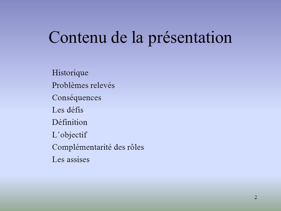 2 Contenu de la présentation Historique Problèmes relevés Conséquences Les défis Définition Lobjectif Complémentarité des rôles Les assises