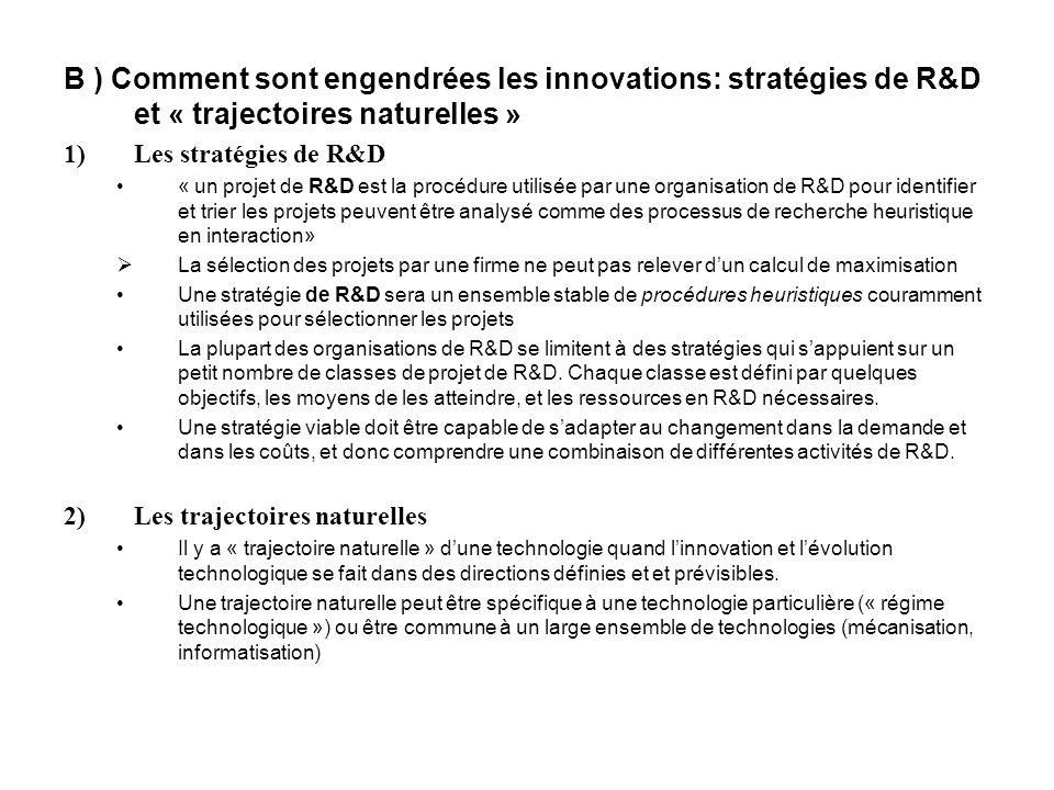 B ) Comment sont engendrées les innovations: stratégies de R&D et « trajectoires naturelles » 1)Les stratégies de R&D « un projet de R&D est la procédure utilisée par une organisation de R&D pour identifier et trier les projets peuvent être analysé comme des processus de recherche heuristique en interaction» La sélection des projets par une firme ne peut pas relever dun calcul de maximisation Une stratégie de R&D sera un ensemble stable de procédures heuristiques couramment utilisées pour sélectionner les projets La plupart des organisations de R&D se limitent à des stratégies qui sappuient sur un petit nombre de classes de projet de R&D.