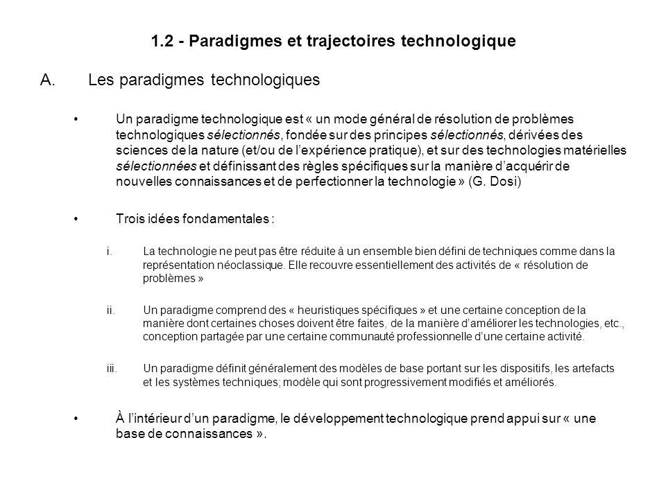 1.2 - Paradigmes et trajectoires technologique A.Les paradigmes technologiques Un paradigme technologique est « un mode général de résolution de problèmes technologiques sélectionnés, fondée sur des principes sélectionnés, dérivées des sciences de la nature (et/ou de lexpérience pratique), et sur des technologies matérielles sélectionnées et définissant des règles spécifiques sur la manière dacquérir de nouvelles connaissances et de perfectionner la technologie » (G.