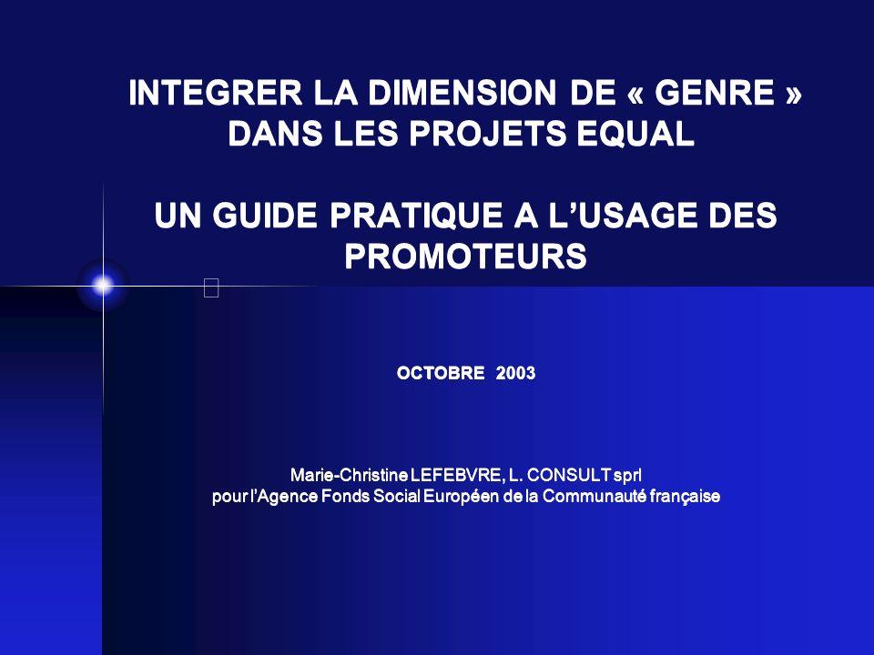 INTEGRER LA DIMENSION DE « GENRE » DANS LES PROJETS EQUAL UN GUIDE PRATIQUE A LUSAGE DES PROMOTEURS OCTOBRE 2003 IV.