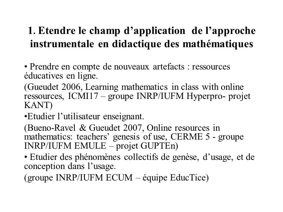 1. Etendre le champ dapplication de lapproche instrumentale en didactique des mathématiques Prendre en compte de nouveaux artefacts : ressources éduca