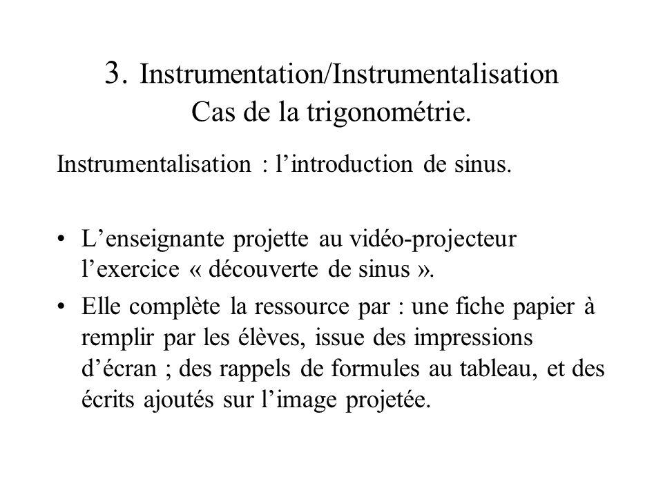 3. Instrumentation/Instrumentalisation Cas de la trigonométrie. Instrumentalisation : lintroduction de sinus. Lenseignante projette au vidéo-projecteu