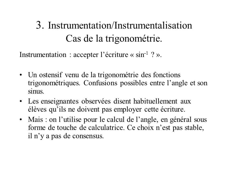 3. Instrumentation/Instrumentalisation Cas de la trigonométrie. Instrumentation : accepter lécriture « sin -1 ? ». Un ostensif venu de la trigonométri
