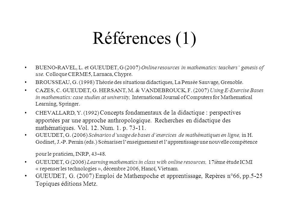Références (1) BUENO-RAVEL, L. et GUEUDET, G (2007) Online resources in mathematics: teachers genesis of use. Colloque CERME5, Larnaca, Chypre. BROUSS