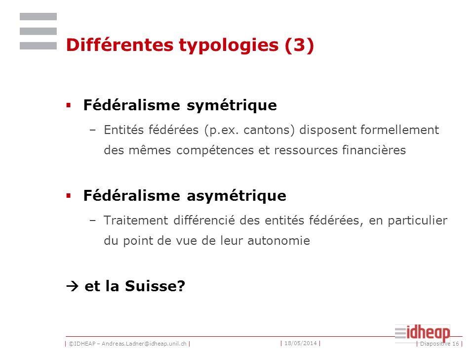 | ©IDHEAP – Andreas.Ladner@idheap.unil.ch | | 18/05/2014 | | Diapositive 16 | Différentes typologies (3) Fédéralisme symétrique –Entités fédérées (p.ex.