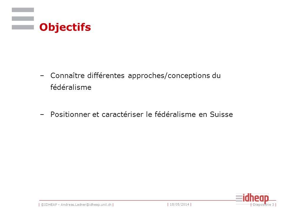 | ©IDHEAP – Andreas.Ladner@idheap.unil.ch | | 18/05/2014 | | Diapositive 3 | Objectifs –Connaître différentes approches/conceptions du fédéralisme –Positionner et caractériser le fédéralisme en Suisse