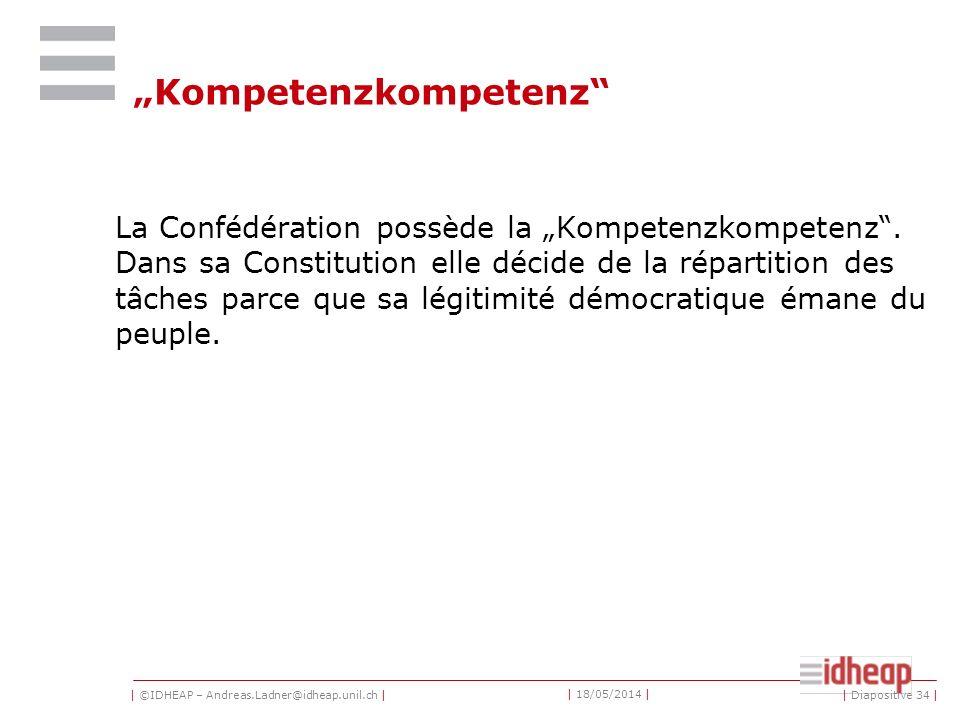 | ©IDHEAP – Andreas.Ladner@idheap.unil.ch | | 18/05/2014 | | Diapositive 34 | Kompetenzkompetenz La Confédération possède la Kompetenzkompetenz.