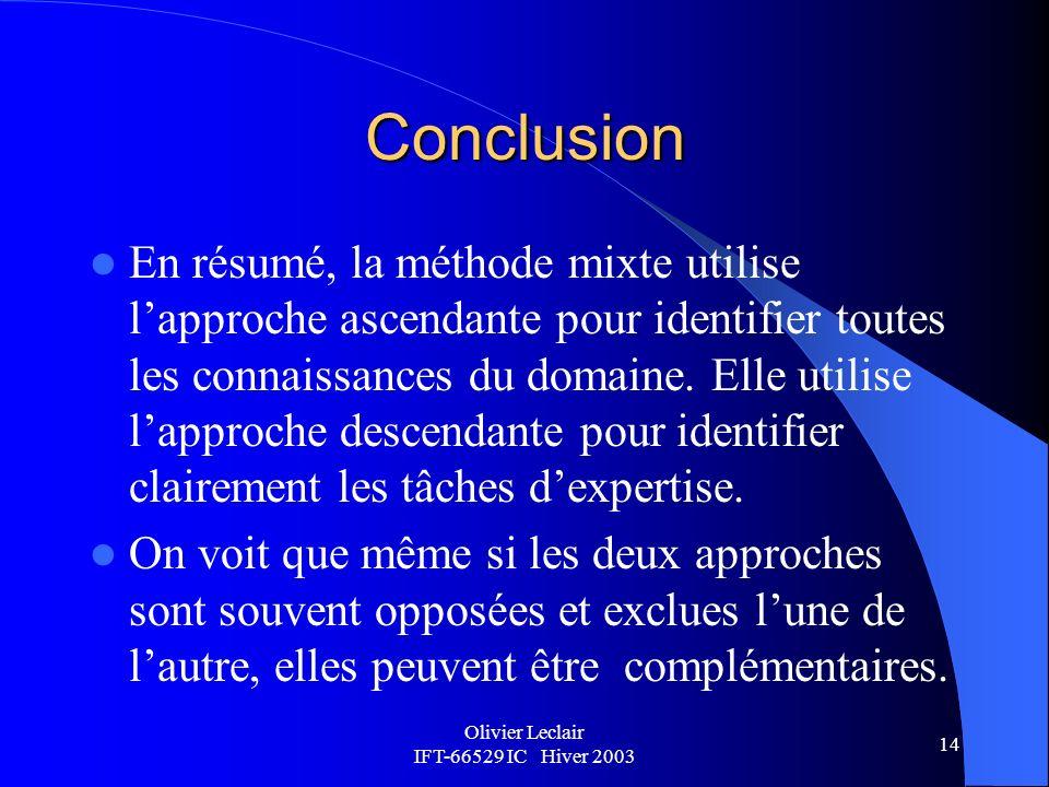 Olivier Leclair IFT-66529 IC Hiver 2003 14 Conclusion En résumé, la méthode mixte utilise lapproche ascendante pour identifier toutes les connaissances du domaine.