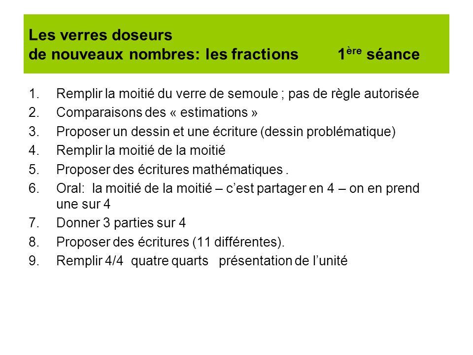 Les verres doseurs de nouveaux nombres: les fractions 1 ère séance 1.Remplir la moitié du verre de semoule ; pas de règle autorisée 2.Comparaisons des