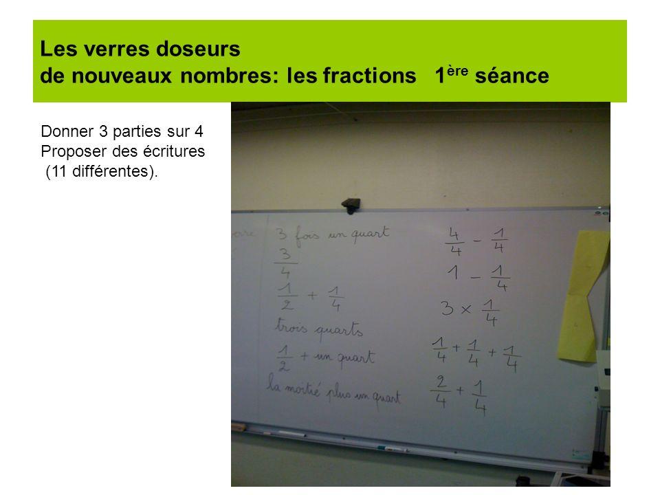 Les verres doseurs de nouveaux nombres: les fractions 1 ère séance Donner 3 parties sur 4 Proposer des écritures (11 différentes).