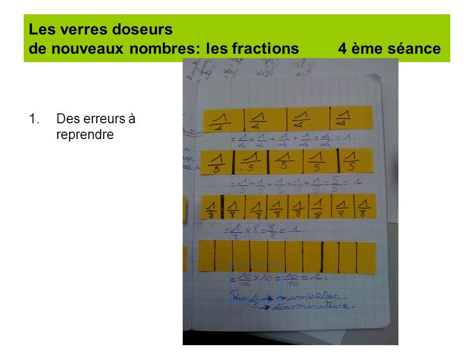 Les verres doseurs de nouveaux nombres: les fractions 4 ème séance 1.Des erreurs à reprendre