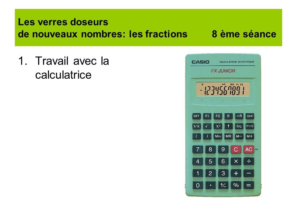 Les verres doseurs de nouveaux nombres: les fractions 8 ème séance 1.Travail avec la calculatrice