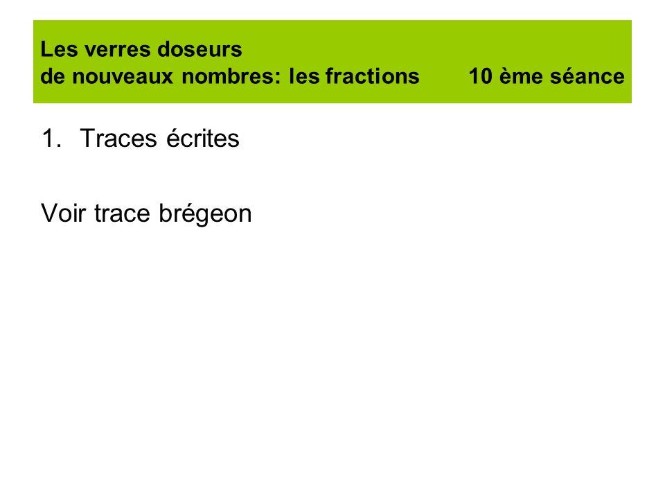 Les verres doseurs de nouveaux nombres: les fractions 10 ème séance 1.Traces écrites Voir trace brégeon