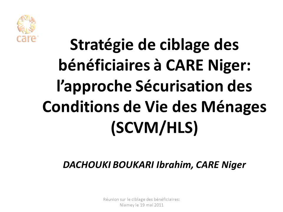 Ciblage des bénéficiaires à CARE Niger Plan de présentation I.Lapproche SCVM: Théorie et méthode II.Pratique dune étude SCVM sur le terrain III.Forces et limites de lapproche IV.