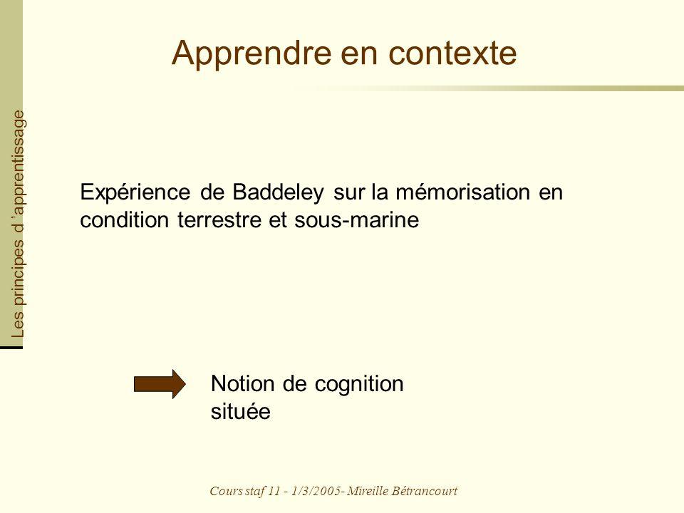 Cours staf 11 - 1/3/2005- Mireille Bétrancourt Apprendre en contexte Expérience de Baddeley sur la mémorisation en condition terrestre et sous-marine Les principes d apprentissage Notion de cognition située