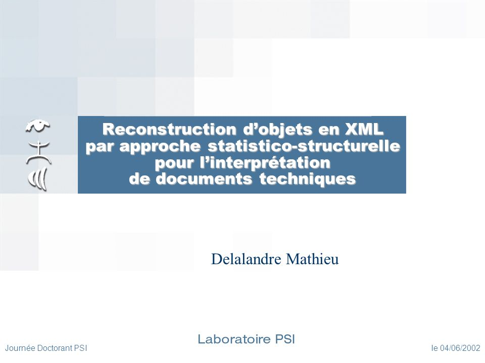 Journée Doctorant PSI le 04/06/2002 Présentation du sujet XML (1) Présentation XML eXtensible Markup Language Norme du W3C Langage de description de données Documents électroniques (statiques et dynamiques) Flots de données (Communications entre applications, BDD)