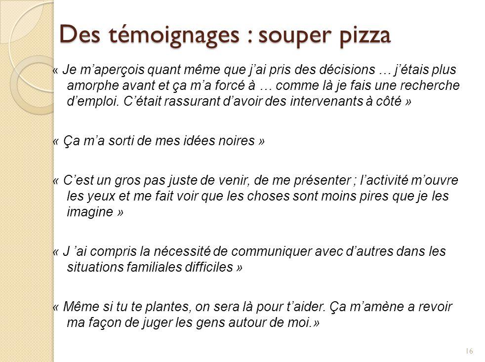 Des témoignages : souper pizza « Je maperçois quant même que jai pris des décisions … jétais plus amorphe avant et ça ma forcé à … comme là je fais une recherche demploi.