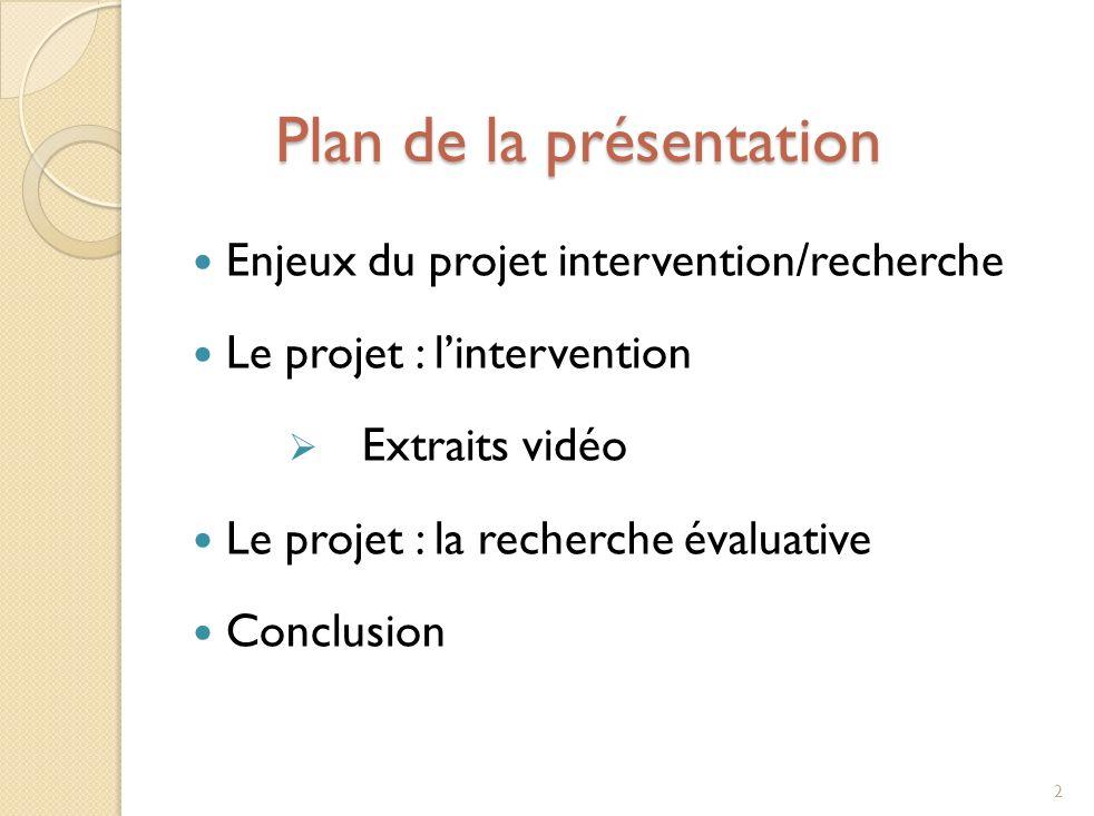 Plan de la présentation Plan de la présentation Enjeux du projet intervention/recherche Le projet : lintervention Extraits vidéo Le projet : la recherche évaluative Conclusion 2