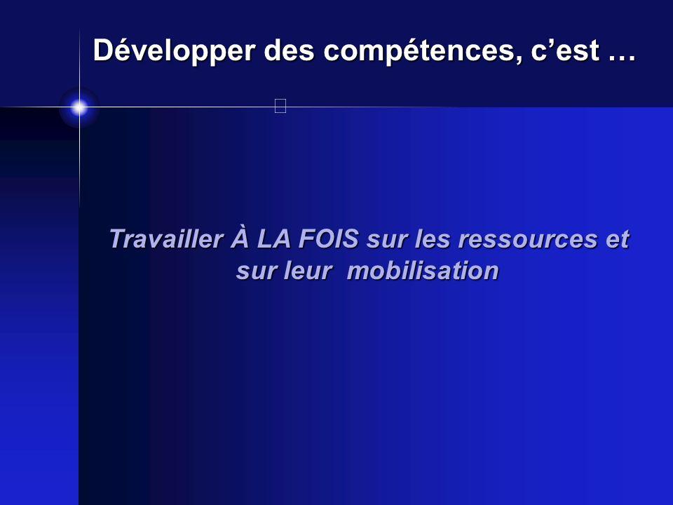 Travailler À LA FOIS sur les ressources et sur leur mobilisation Développer des compétences, cest …