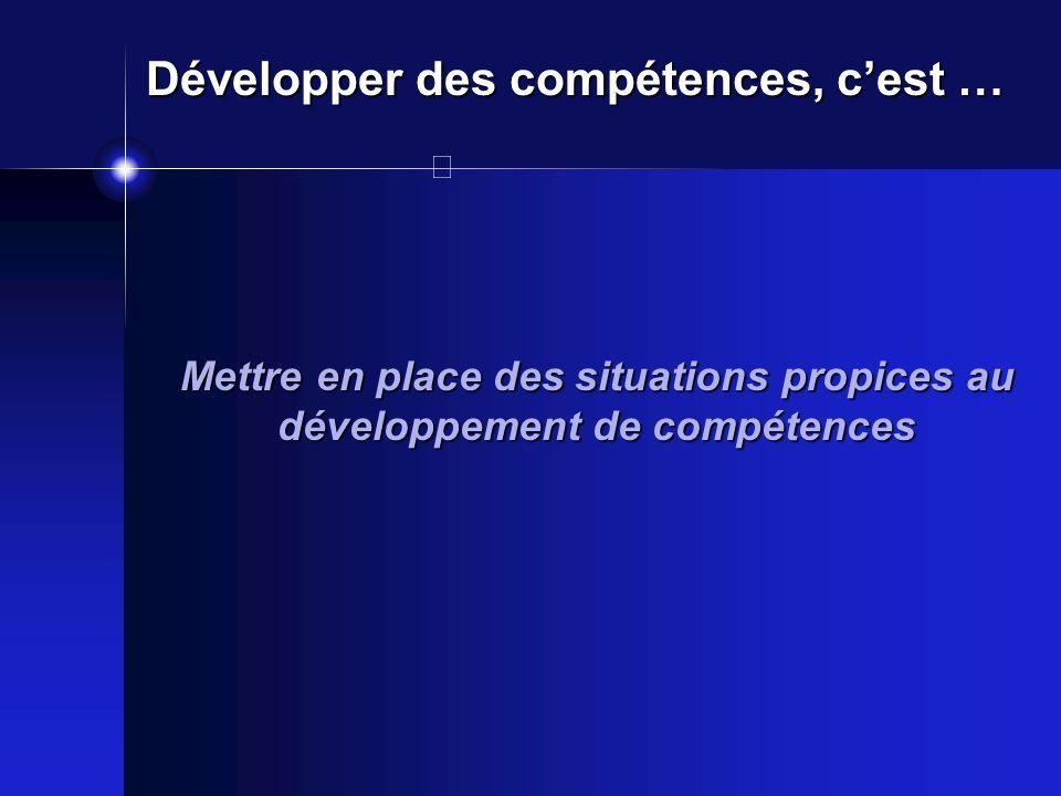 Mettre en place des situations propices au développement de compétences Développer des compétences, cest …