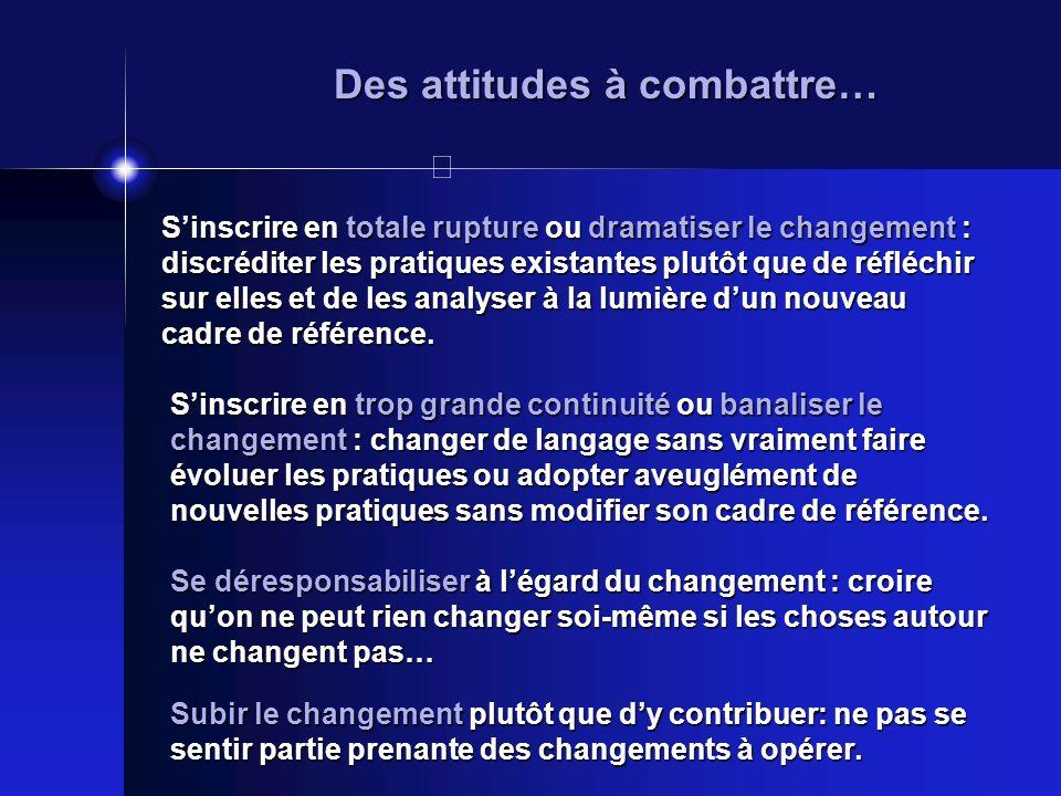 Des attitudes à combattre… Sinscrire en totale rupture ou dramatiser le changement : discréditer les pratiques existantes plutôt que de réfléchir sur