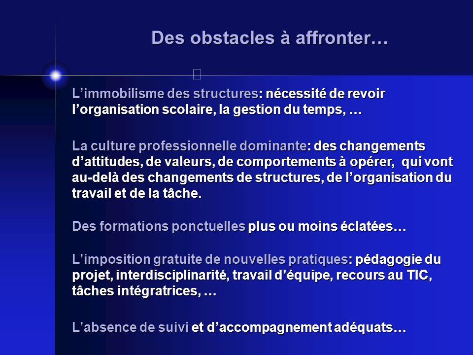Des obstacles à affronter… Limmobilisme des structures: nécessité de revoir lorganisation scolaire, la gestion du temps, … La culture professionnelle