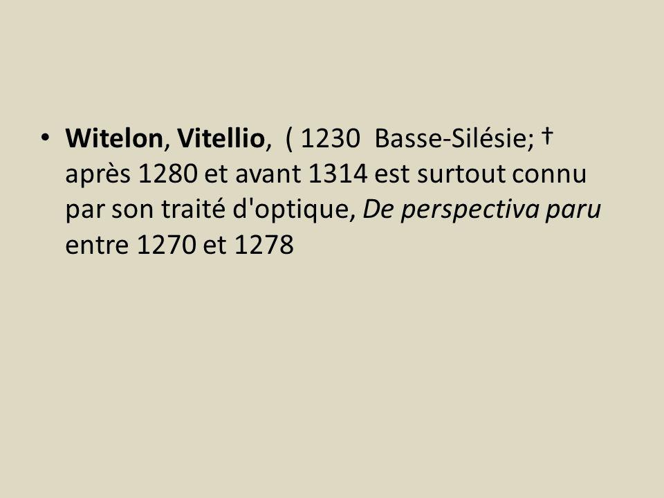Witelon, Vitellio, ( 1230 Basse-Silésie; après 1280 et avant 1314 est surtout connu par son traité d optique, De perspectiva paru entre 1270 et 1278