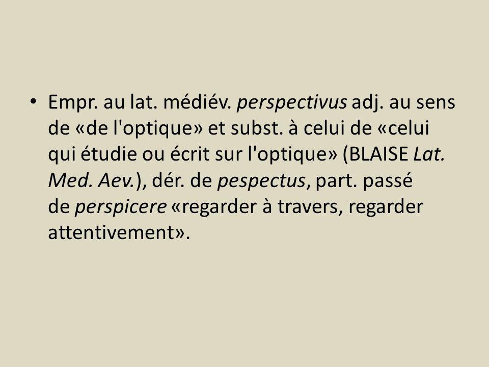 Empr. au lat. médiév. perspectivus adj. au sens de «de l'optique» et subst. à celui de «celui qui étudie ou écrit sur l'optique» (BLAISE Lat. Med. Aev