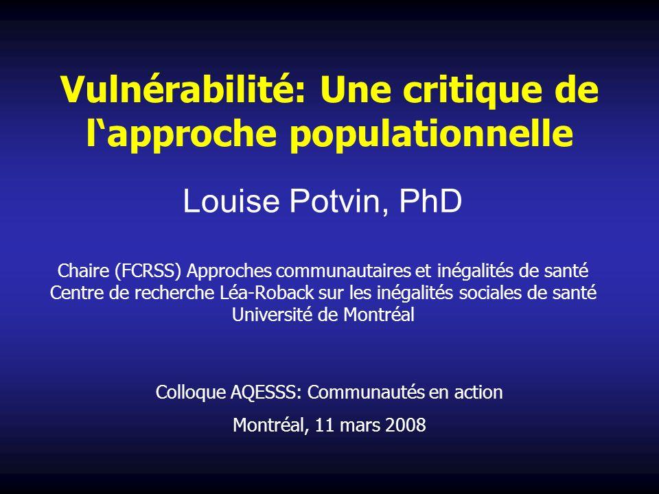 Vulnérabilité: Une critique de lapproche populationnelle Louise Potvin, PhD Chaire (FCRSS) Approches communautaires et inégalités de santé Centre de r